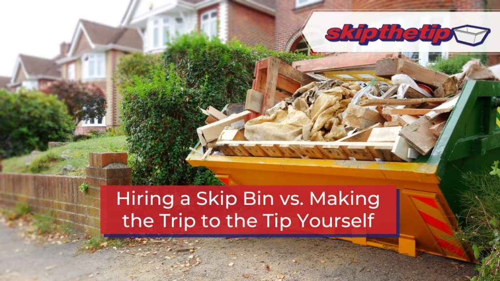 Hiring a Skip Bin vs. Making the Trip to the Tip Yourself
